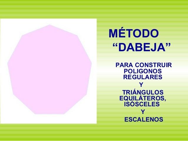 """MÉTODO """"DABEJA"""" PARA CONSTRUIR POLIGONOS REGULARES Y TRIÁNGULOS EQUILÁTEROS, ISÓSCELES Y ESCALENOS"""