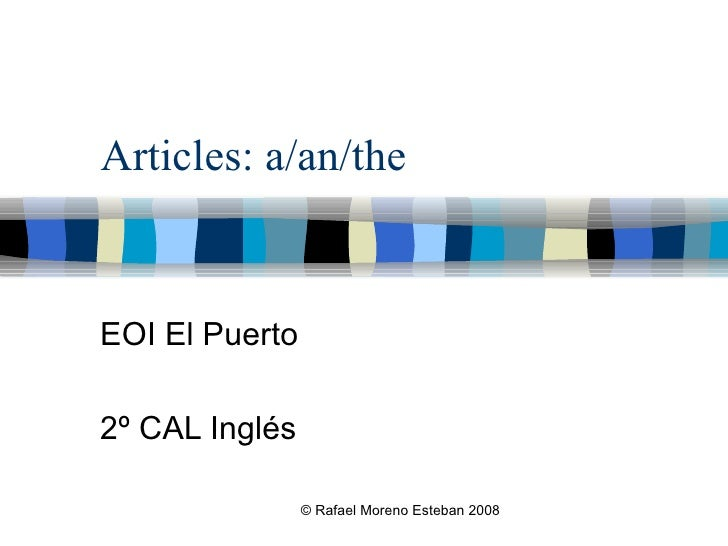 Articles: a/an/the EOI El Puerto 2º CAL Inglés © Rafael Moreno Esteban 2008