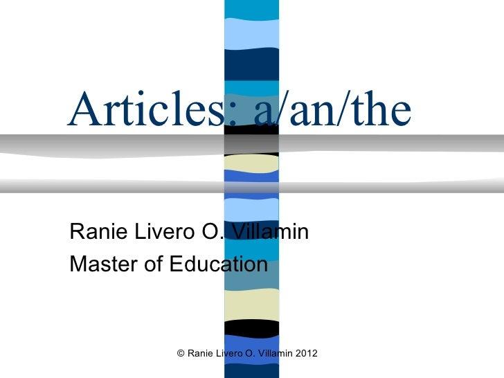 Articles: a/an/theRanie Livero O. VillaminMaster of Education          © Ranie Livero O. Villamin 2012