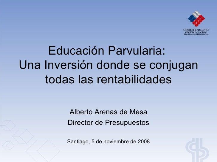 Educación Parvularia: Una Inversión donde se conjugan     todas las rentabilidades          Alberto Arenas de Mesa        ...