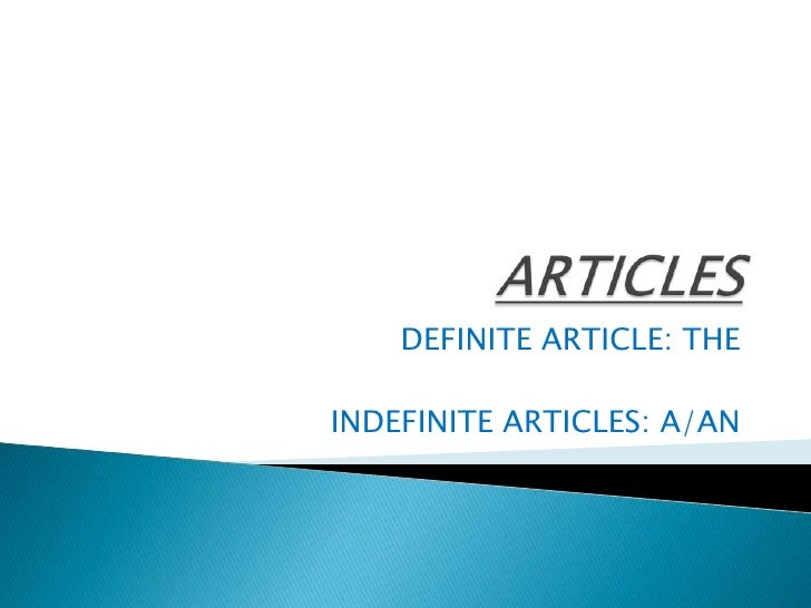 ARTICLES<br />DEFINITE ARTICLE: THE<br />INDEFINITE ARTICLES: A/AN<br />