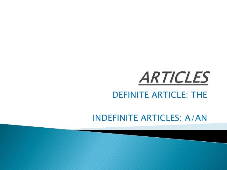 DEFINITE ARTICLE: THE  INDEFINITE ARTICLES: A/AN