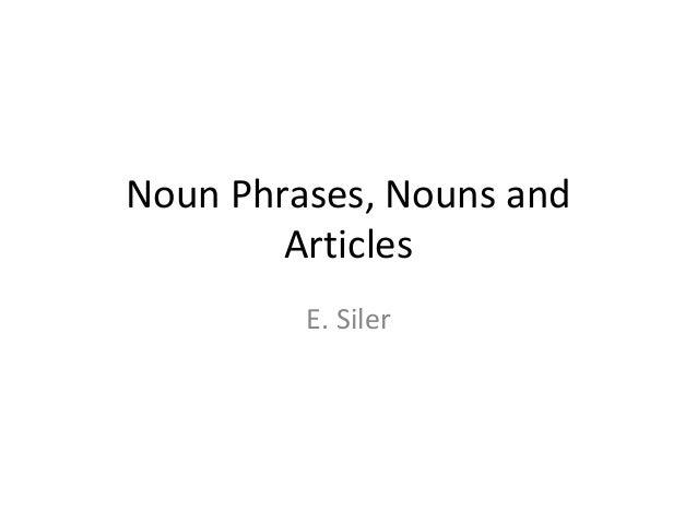 Noun Phrases, Nouns and Articles E. Siler