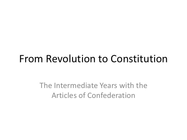 From Revolution to Constitution    The Intermediate Years with the       Articles of Confederation