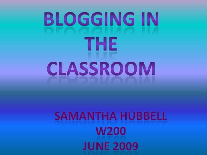 Blogging In the <br />Classroom<br />Samantha Hubbell<br />W200<br />June 2009<br />