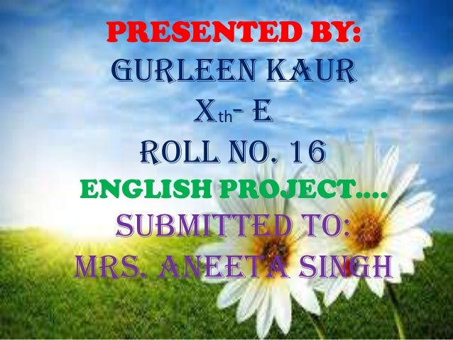PRESENTED BY: GURLEEN KAUR     Xth- E  ROLL NO. 16ENGLISH PROJECT....  SUBMITTED TO:MRS. ANEETA SINGH