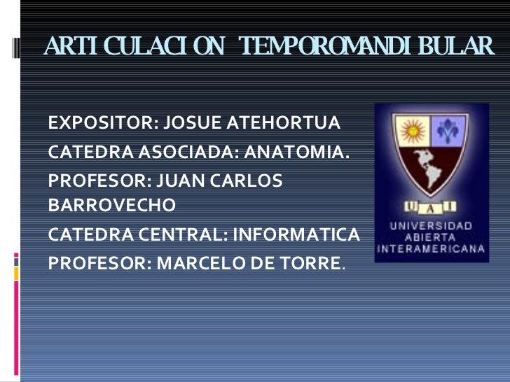 ARTICULACION TEMPOROMANDIBULAR <ul><li>EXPOSITOR: JOSUE ATEHORTUA </li></ul><ul><li>CATEDRA ASOCIADA: ANATOMIA. </li></ul>...