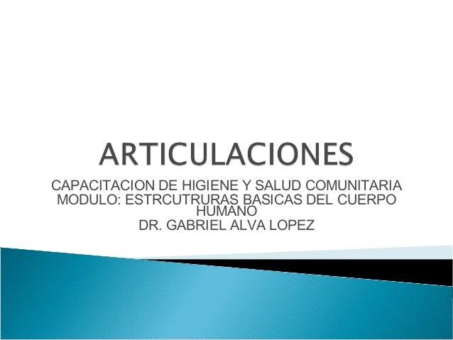 CAPACITACION DE HIGIENE Y SALUD COMUNITARIA MODULO: ESTRCUTRURAS BASICAS DEL CUERPO HUMANO DR. GABRIEL ALVA LOPEZ