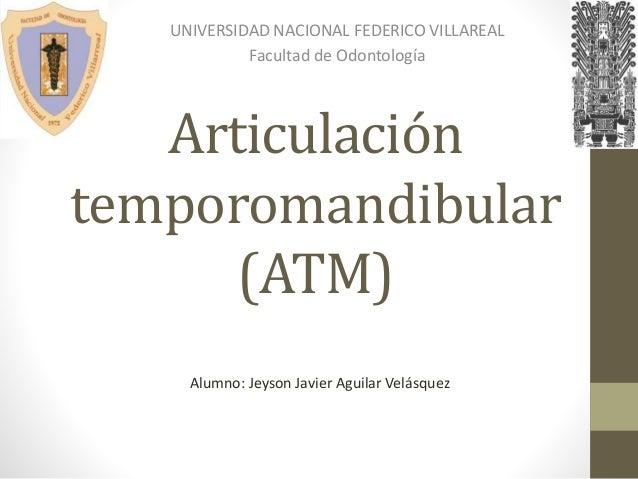 Articulación temporomandibular (ATM) UNIVERSIDAD NACIONAL FEDERICO VILLAREAL Facultad de Odontología Alumno: Jeyson Javier...
