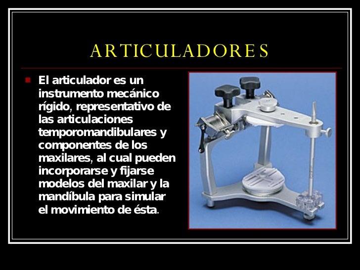 ARTICULADORES <ul><li>El articulador es un instrumento mecánico rígido, representativo de las articulaciones temporomandib...