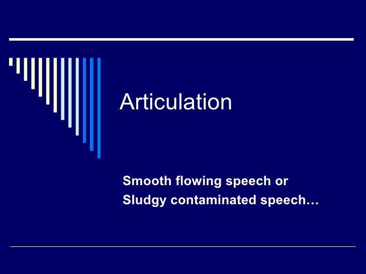 Articulation Smooth flowing speech or  Sludgy contaminated speech…
