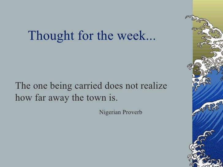 Thought for the week... The one being carried does not realize how far away the town is. Nigerian Proverb