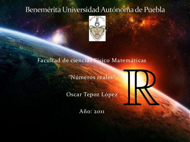 """Facultad de ciencias Físico Matemáticas           """"Números reales""""          Oscar Tepoz López               Año: 2011"""