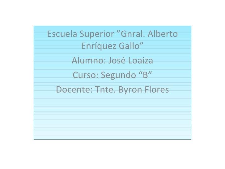 """Escuela Superior """"Gnral. Alberto        Enríquez Gallo""""      Alumno: José Loaiza      Curso: Segundo """"B""""  Docente: Tnte. B..."""