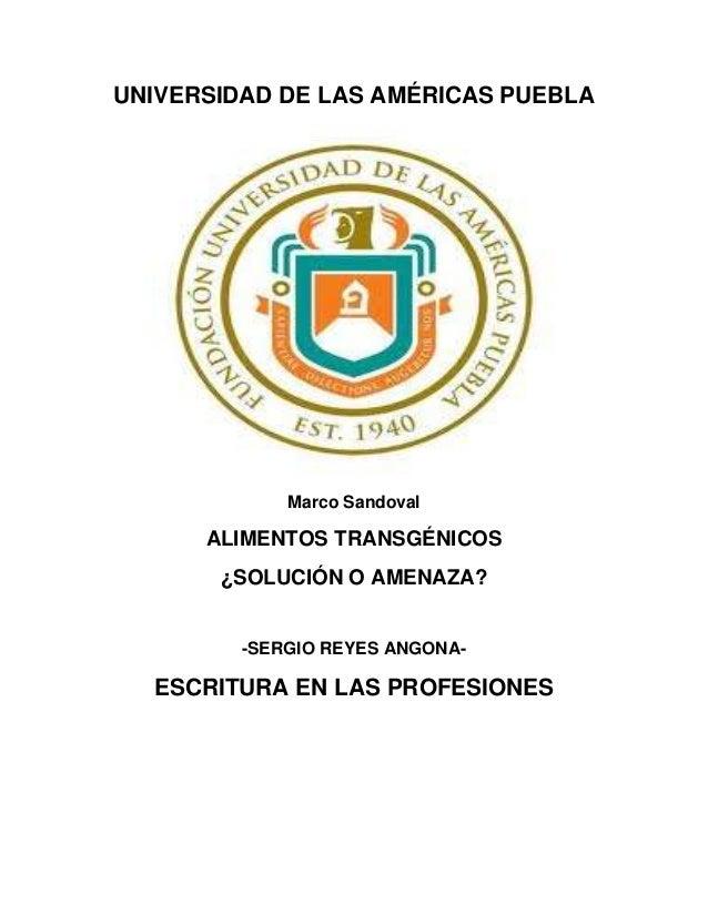 UNIVERSIDAD DE LAS AMÉRICAS PUEBLAMarco SandovalALIMENTOS TRANSGÉNICOS¿SOLUCIÓN O AMENAZA?-SERGIO REYES ANGONA-ESCRITURA E...