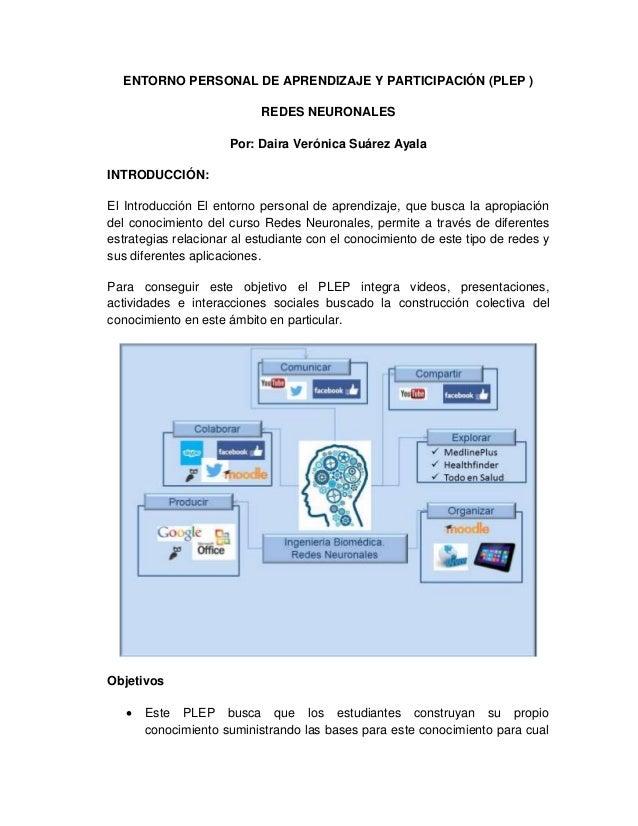 ENTORNO PERSONAL DE APRENDIZAJE Y PARTICIPACIÓN (PLEP ) REDES NEURONALES Por: Daira Verónica Suárez Ayala INTRODUCCIÓN: El...
