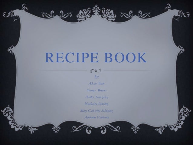 RECIPE BOOK             By:        Alexa Bain       Stormy Brewer      Ashley Gonzalez      Nashaira Sanchez   Mary Cather...