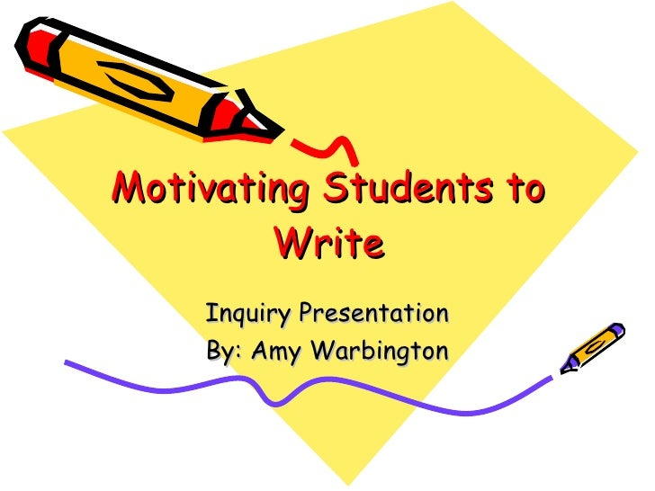 Motivating Students to         Write     Inquiry Presentation     By: Amy Warbington