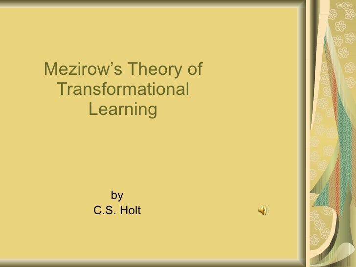 Mezirow's Theory of Transformational Learning by C.S. Holt