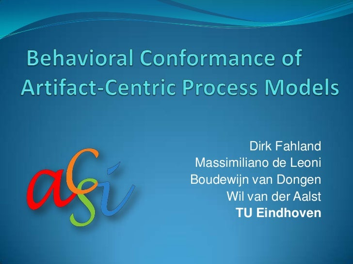 Behavioral Conformance of Artifact-Centric Process Models<br />Dirk Fahland<br />Massimiliano de Leoni<br />Boudewijn van ...