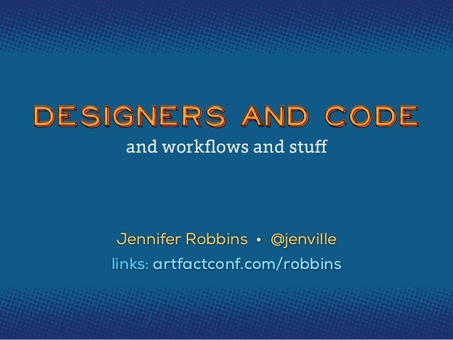 Designers and Code and workflows and stuff  Jennifer Robbins • @jenville links: artfactconf.com/robbins