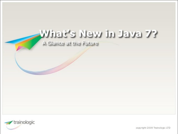 What's New in Java 7? A Glance at the Future                              copyright 2009 Trainologic LTD