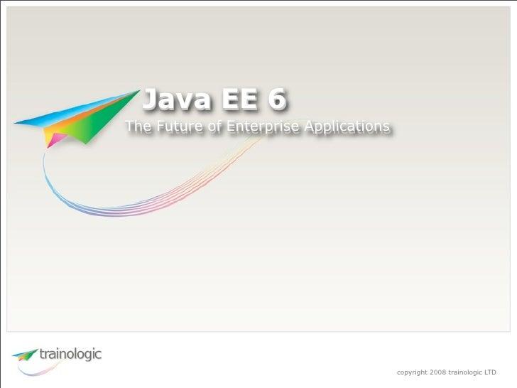 Java EE 6 The Future of Enterprise Applications                                             copyright 2008 trainologic LTD