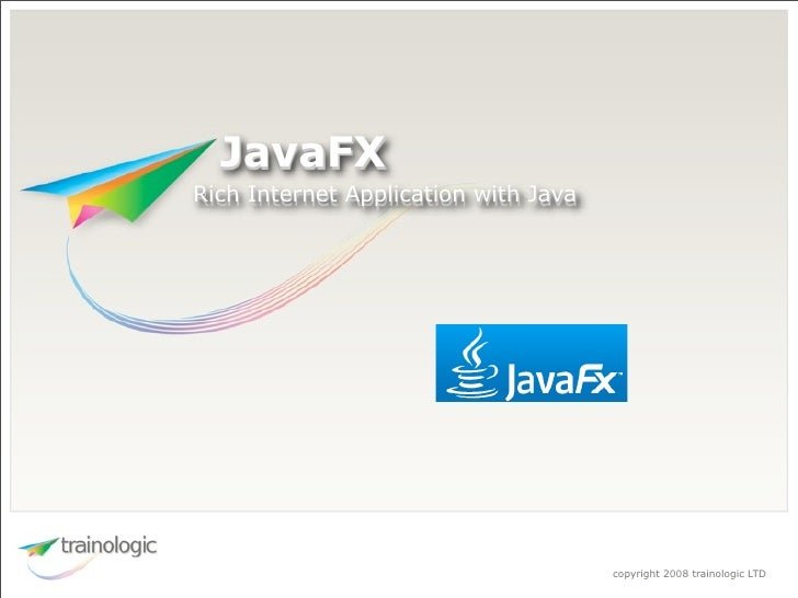 JavaFX Rich Internet Application with Java                                           copyright 2008 trainologic LTD