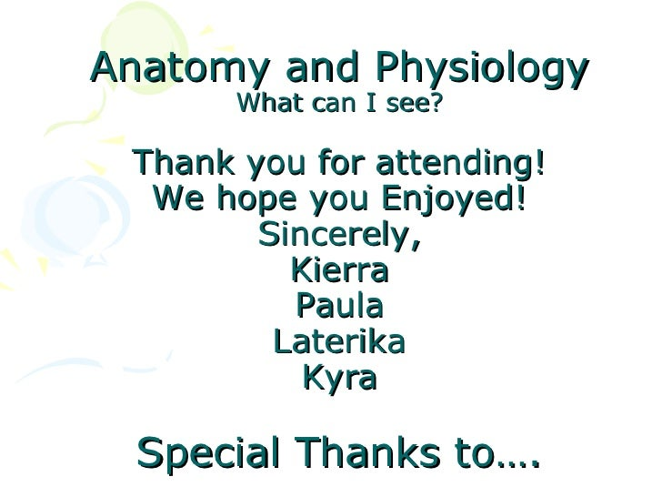 Anatomy and Physiology      What can I see? Thank you for attending!  We hope you Enjoyed!        Sincerely,          Kier...