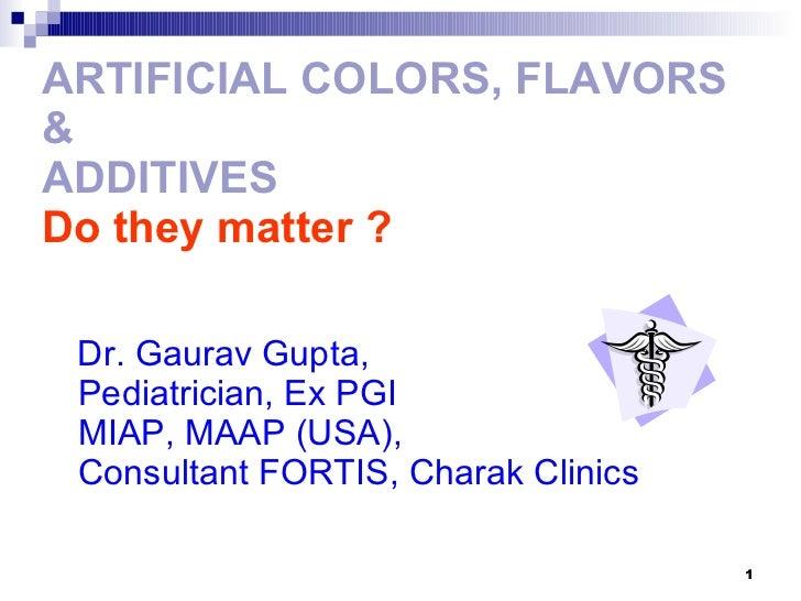 ARTIFICIAL COLORS, FLAVORS &  ADDITIVES Do they matter ? <ul><li>Dr. Gaurav Gupta,  Pediatrician, Ex PGI MIAP, MAAP (USA),...