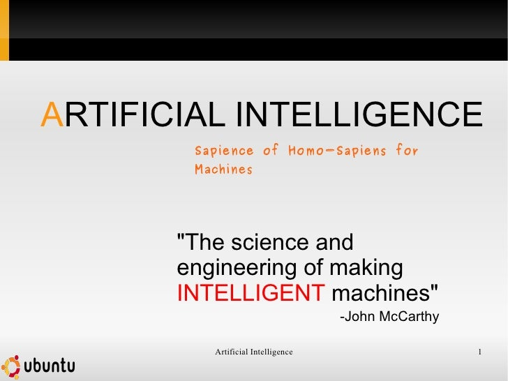 """""""The science and engineering of making  INTELLIGENT  machines"""" -John McCarthy A RTIFICIAL INTELLIGENCE Sapience ..."""