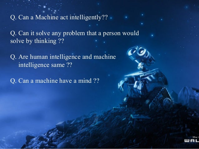 Q. Can a Machine act intelligently?? Q. Can it solve any problem that a person would solve by thinking ?? Q. Are human int...