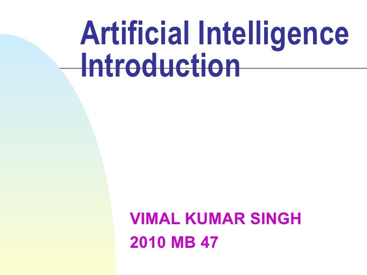 Artificial Intelligence Introduction VIMAL KUMAR SINGH 2010 MB 47