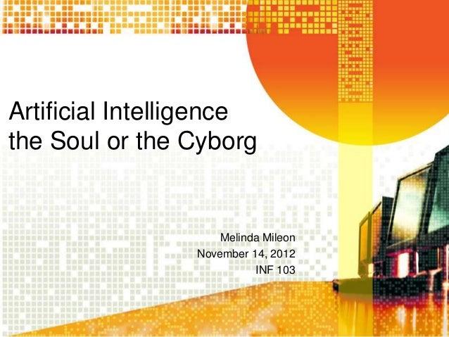Artificial Intelligencethe Soul or the Cyborg                     Melinda Mileon                 November 14, 2012        ...