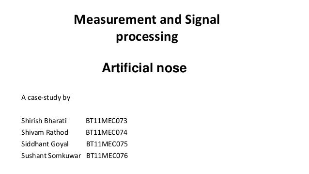 Artificial nose A case-study by Shirish Bharati BT11MEC073 Shivam Rathod BT11MEC074 Siddhant Goyal BT11MEC075 Sushant Somk...