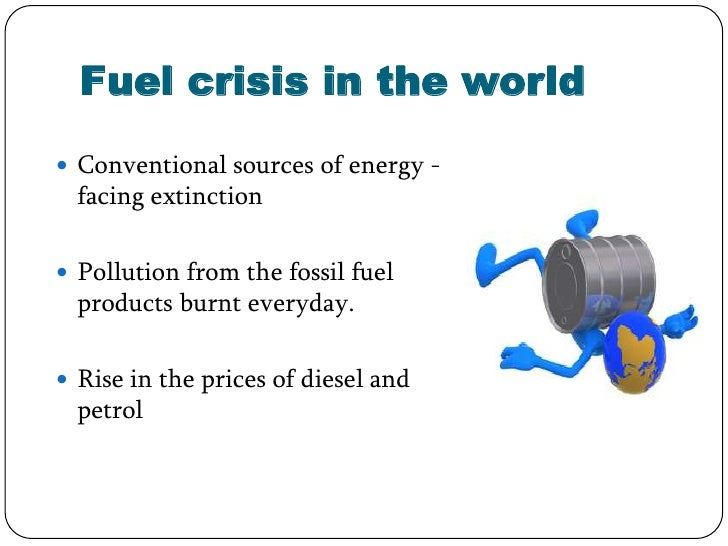 Fuel crisis in the world Conventional sources of energy -  facing extinction Pollution from the fossil fuel  products bu...
