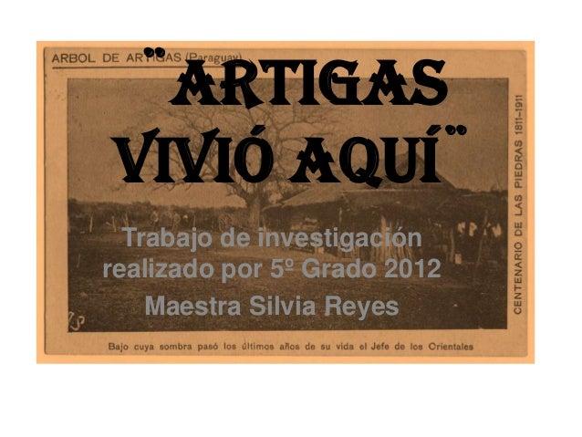 ¨Artigasvivió aquí¨  Trabajo de investigaciónrealizado por 5º Grado 2012    Maestra Silvia Reyes
