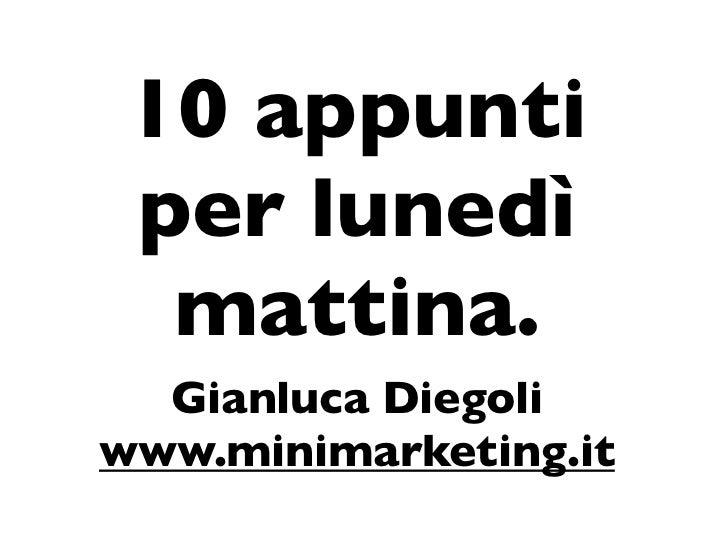 10 appunti per lunedì  mattina.  Gianluca Diegoliwww.minimarketing.it