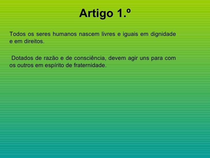 Artigo 1.º <ul><li>Todos os seres humanos nascem livres e iguais em dignidade e em direitos.  </li></ul><ul><li>Dotados de...