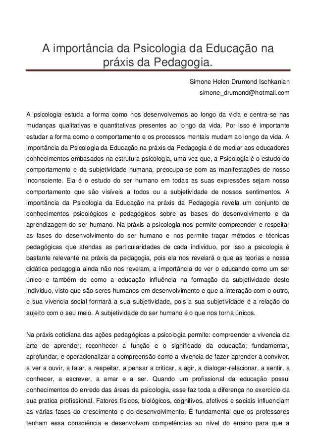 A importância da Psicologia da Educação na práxis da Pedagogia. Simone Helen Drumond Ischkanian simone_drumond@hotmail.com...