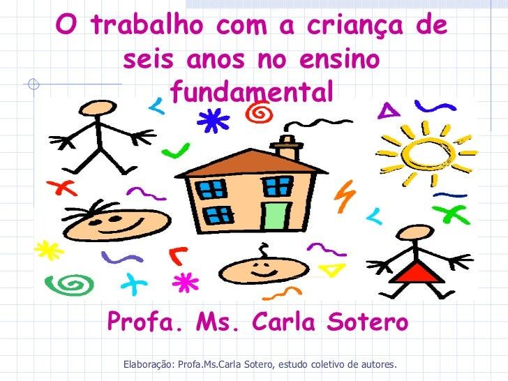 O trabalho com a criança de    seis anos no ensino        fundamental   Profa. Ms. Carla Sotero    Elaboração: Profa.Ms.Ca...