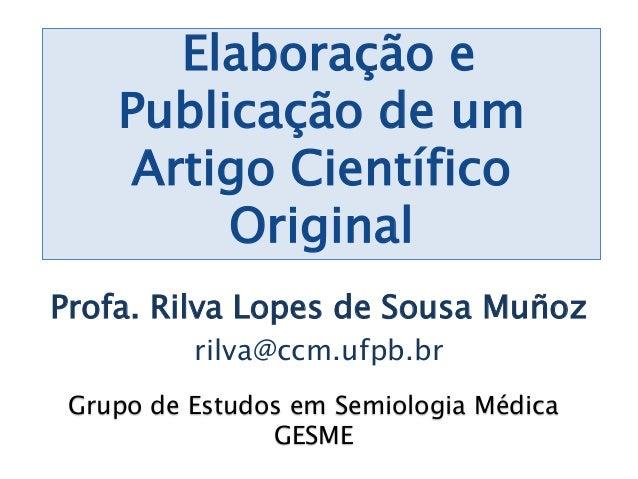 Elaboração e Publicação de um Artigo Científico Original Profa. Rilva Lopes de Sousa Muñoz rilva@ccm.ufpb.br Grupo de Estu...