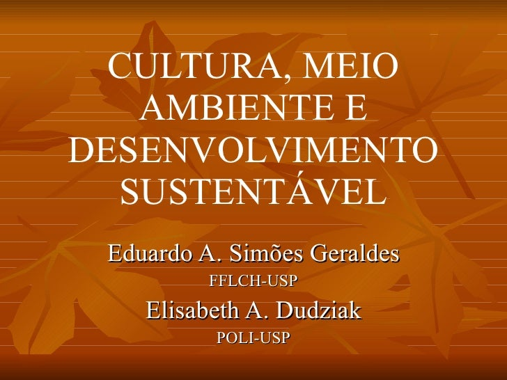 CULTURA, MEIO AMBIENTE E DESENVOLVIMENTO SUSTENTÁVEL Eduardo A. Simões Geraldes FFLCH-USP Elisabeth A. Dudziak POLI-USP