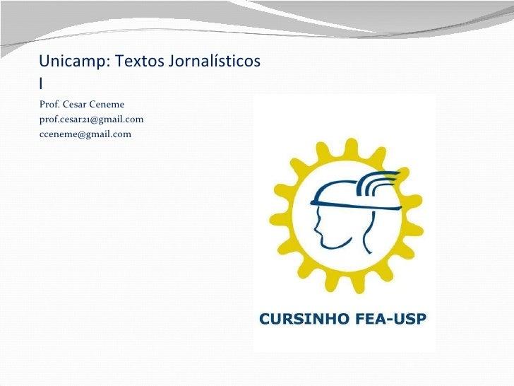 Unicamp: Textos Jornalísticos I <ul><li>Prof. Cesar Ceneme </li></ul><ul><li>[email_address] </li></ul><ul><li>[email_addr...