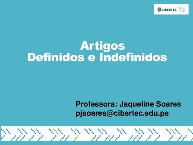 Artigos Definidos e Indefinidos Professora: Jaqueline Soares pjsoares@cibertec.edu.pe
