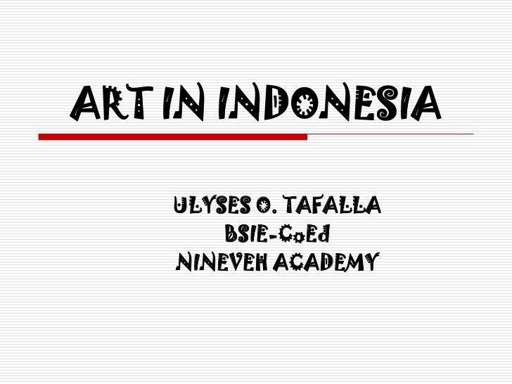 ART IN INDONESIA    ULYSES O. TAFALLA        BSIE-CoEd    NINEVEH ACADEMY