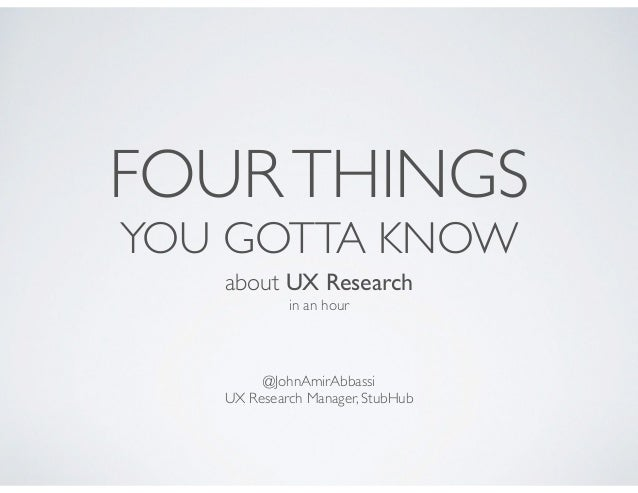 FOURTHINGS YOU GOTTA KNOW about UX Research  in an hour @JohnAmirAbbassi  UX Research Manager, StubHub