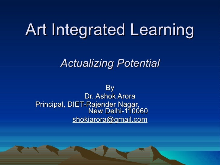 Art Integrated Learning   Actualizing Potential By Dr. Ashok Arora Principal, DIET-Rajender Nagar,  New Delhi-110060 [emai...