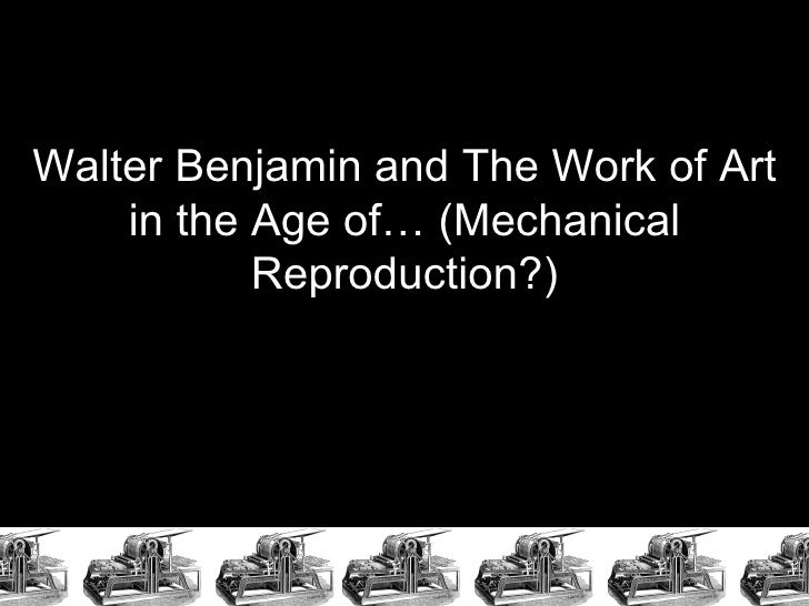 Walter Benjamin and The Work of Art in the Age of… (Mechanical Reproduction?)
