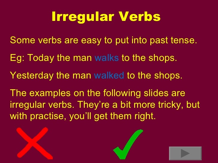 Irregular Verbs Some verbs are easy to put into past tense. Eg: Today the man  walks  to the shops. Yesterday the man  wal...